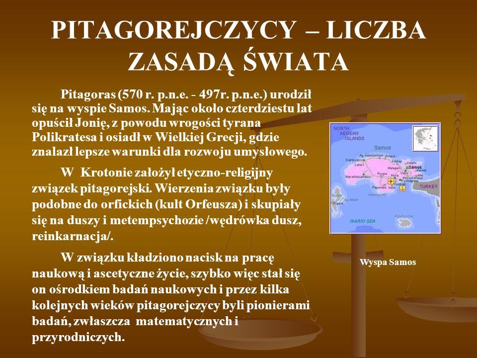 PITAGOREJCZYCY – LICZBA ZASADĄ ŚWIATA Pitagoras (570 r. p.n.e. - 497r. p.n.e.) urodził się na wyspie Samos. Mając około czterdziestu lat opuścił Jonię