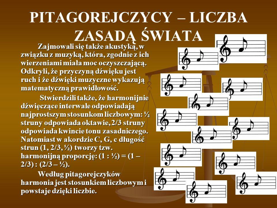 PITAGOREJCZYCY – LICZBA ZASADĄ ŚWIATA Zajmowali się także akustyką, w związku z muzyką, która, zgodnie z ich wierzeniami miała moc oczyszczającą. Odkr