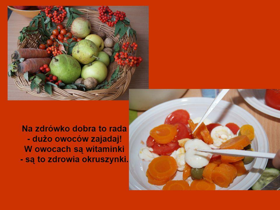 Na zdrówko dobra to rada - dużo owoców zajadaj! W owocach są witaminki - są to zdrowia okruszynki.
