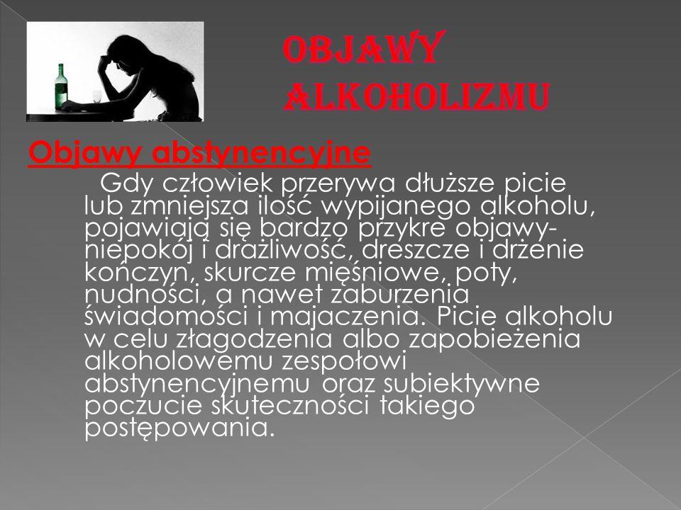 Objawy abstynencyjne Gdy człowiek przerywa dłuższe picie lub zmniejsza ilość wypijanego alkoholu, pojawiają się bardzo przykre objawy- niepokój i draż