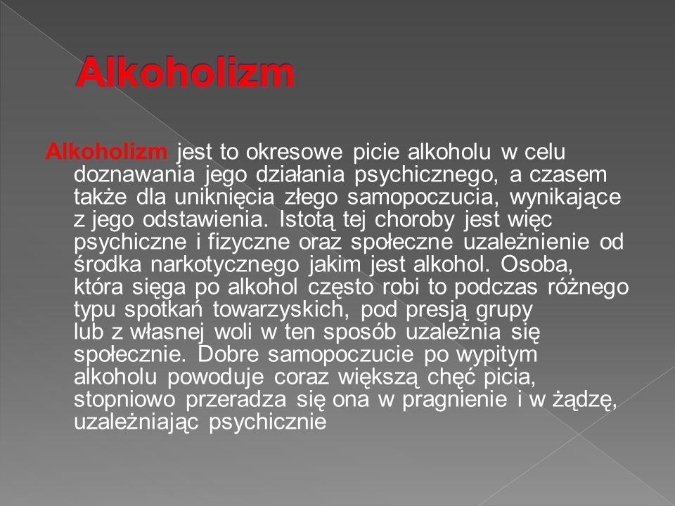 Alkoholizm jest to okresowe picie alkoholu w celu doznawania jego działania psychicznego, a czasem także dla uniknięcia złego samopoczucia, wynikające