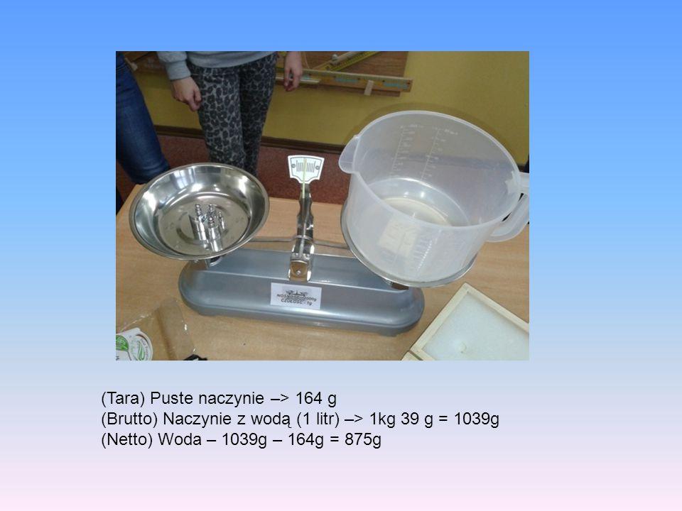 (Tara) Puste naczynie –> 164 g (Brutto) Naczynie z wodą (1 litr) –> 1kg 39 g = 1039g (Netto) Woda – 1039g – 164g = 875g