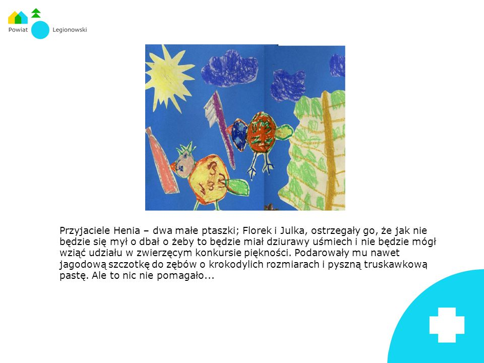 Przyjaciele Henia – dwa małe ptaszki; Florek i Julka, ostrzegały go, że jak nie będzie się mył o dbał o żeby to będzie miał dziurawy uśmiech i nie będzie mógł wziąć udziału w zwierzęcym konkursie piękności.