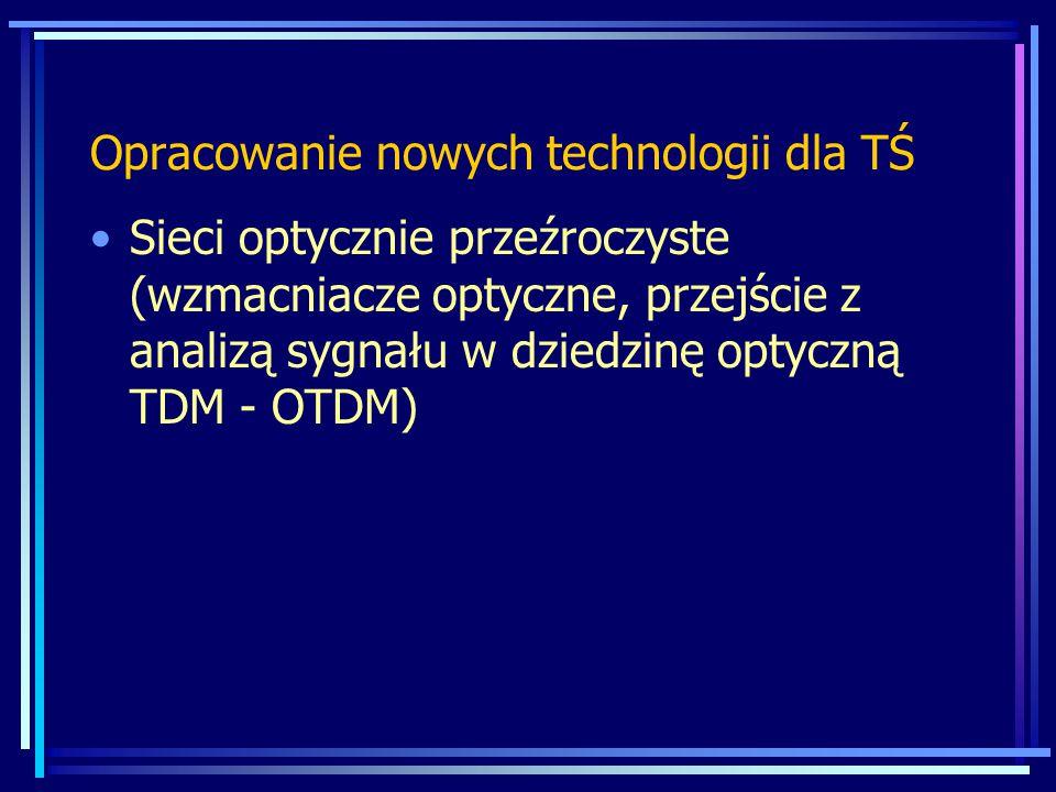 Opracowanie nowych technologii dla TŚ Sieci optycznie przeźroczyste (wzmacniacze optyczne, przejście z analizą sygnału w dziedzinę optyczną TDM - OTDM