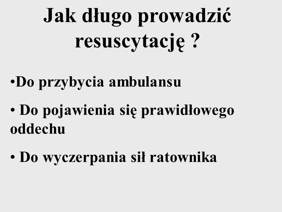Do przybycia ambulansu Do pojawienia się prawidłowego oddechu Do wyczerpania sił ratownika Jak długo prowadzić resuscytację ?