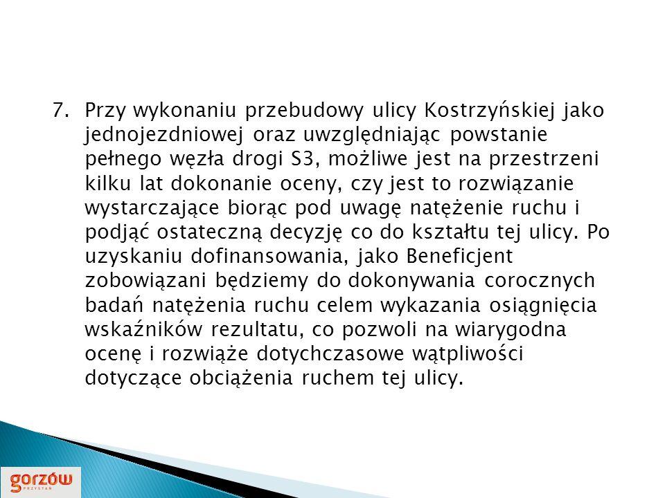 7.Przy wykonaniu przebudowy ulicy Kostrzyńskiej jako jednojezdniowej oraz uwzględniając powstanie pełnego węzła drogi S3, możliwe jest na przestrzeni kilku lat dokonanie oceny, czy jest to rozwiązanie wystarczające biorąc pod uwagę natężenie ruchu i podjąć ostateczną decyzję co do kształtu tej ulicy.