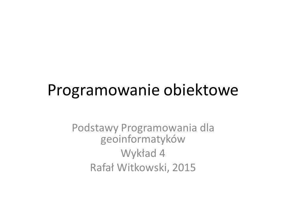 Programowanie obiektowe Podstawy Programowania dla geoinformatyków Wykład 4 Rafał Witkowski, 2015