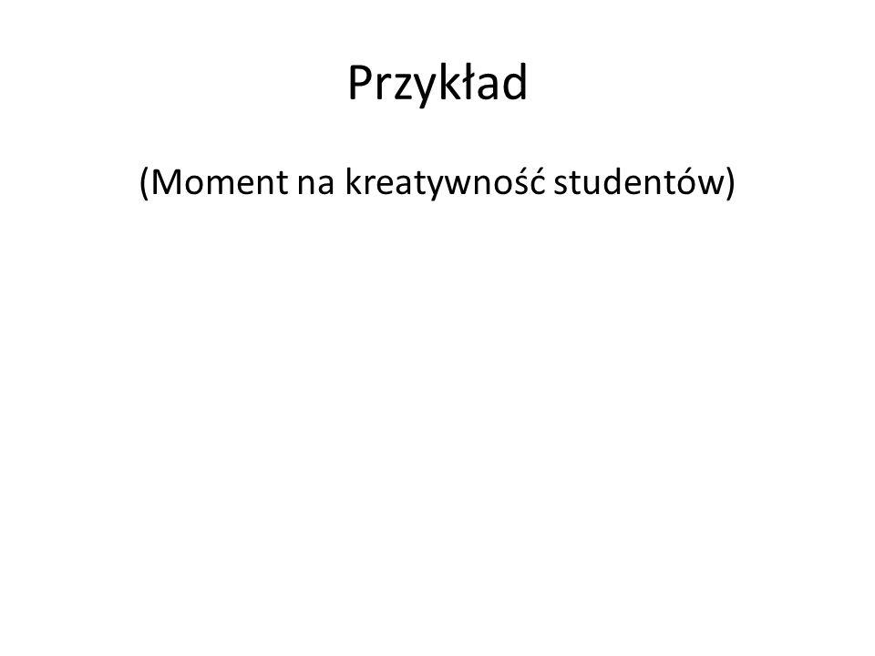 Przykład (Moment na kreatywność studentów)