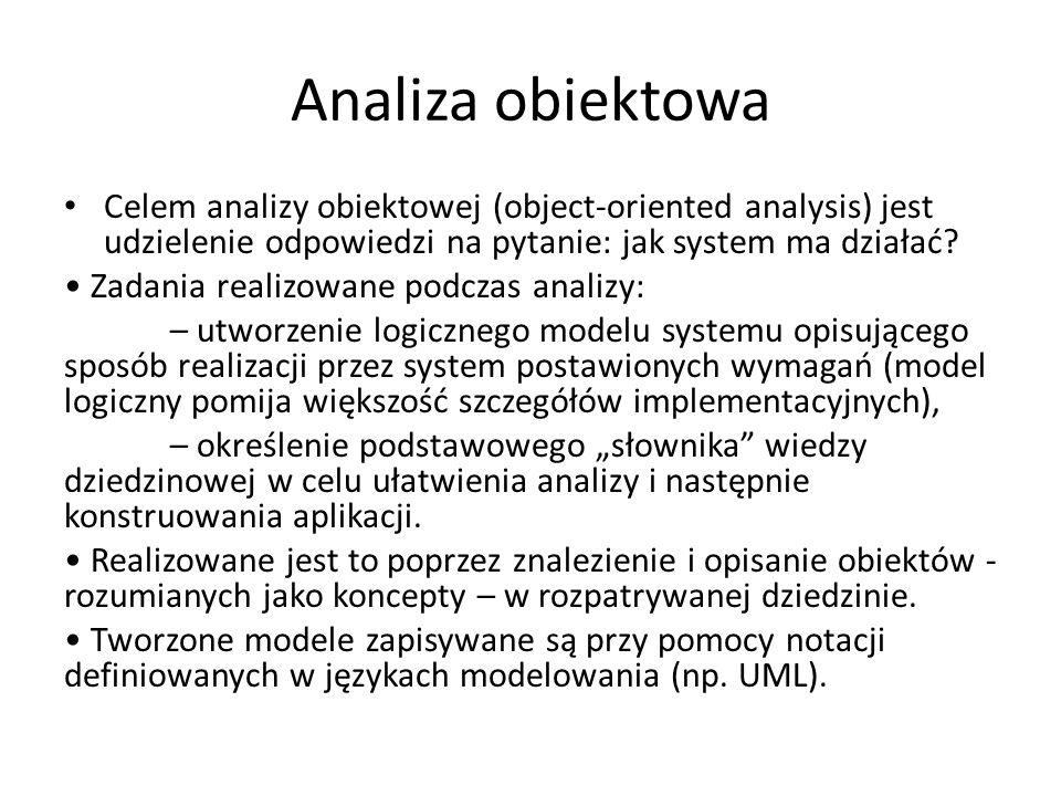 Analiza obiektowa Celem analizy obiektowej (object-oriented analysis) jest udzielenie odpowiedzi na pytanie: jak system ma działać? Zadania realizowan