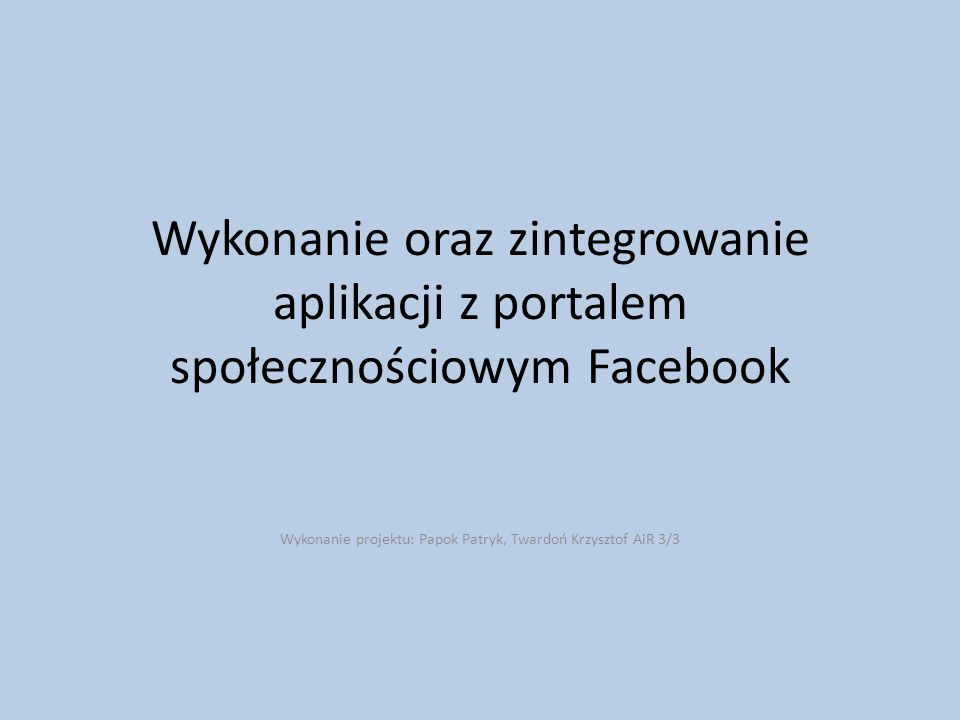 Wykonanie oraz zintegrowanie aplikacji z portalem społecznościowym Facebook Wykonanie projektu: Papok Patryk, Twardoń Krzysztof AiR 3/3