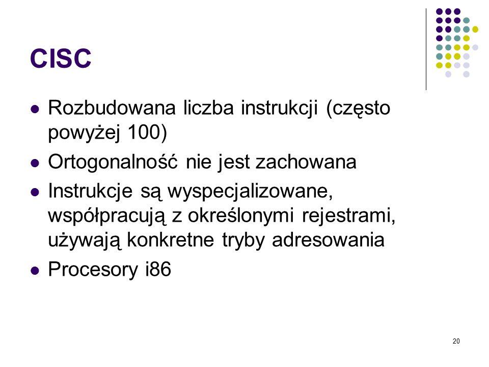 20 CISC Rozbudowana liczba instrukcji (często powyżej 100) Ortogonalność nie jest zachowana Instrukcje są wyspecjalizowane, współpracują z określonymi