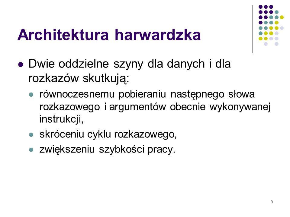 5 Architektura harwardzka Dwie oddzielne szyny dla danych i dla rozkazów skutkują: równoczesnemu pobieraniu następnego słowa rozkazowego i argumentów