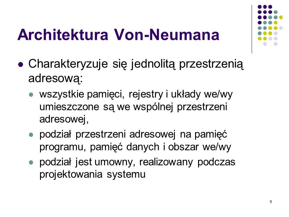 9 Architektura Von-Neumana Charakteryzuje się jednolitą przestrzenią adresową: wszystkie pamięci, rejestry i układy we/wy umieszczone są we wspólnej p