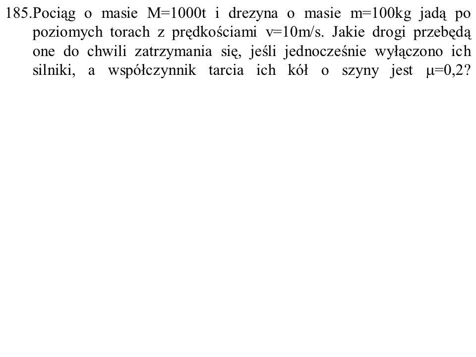 185.Pociąg o masie M=1000t i drezyna o masie m=100kg jadą po poziomych torach z prędkościami v=10m/s.