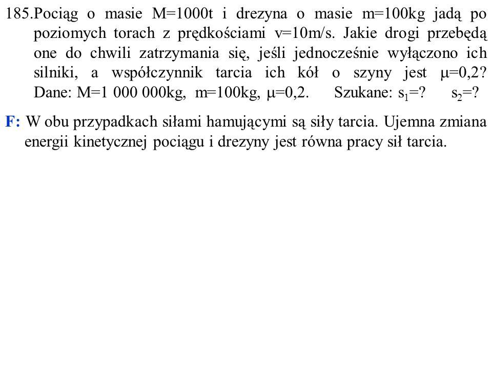 185.Pociąg o masie M=1000t i drezyna o masie m=100kg jadą po poziomych torach z prędkościami v=10m/s. Jakie drogi przebędą one do chwili zatrzymania s