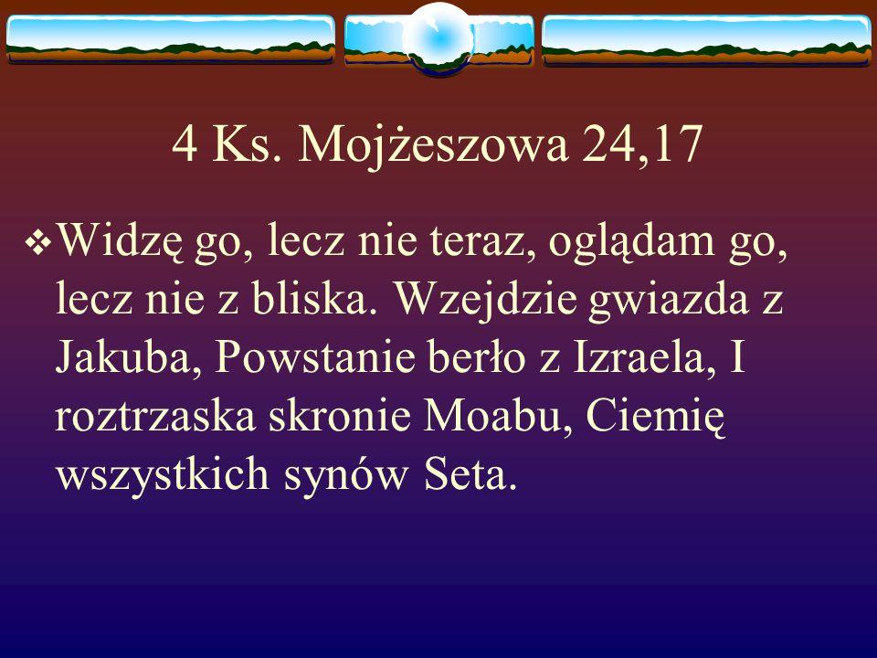 4 Ks.Mojżeszowa 24,17  Widzę go, lecz nie teraz, oglądam go, lecz nie z bliska.