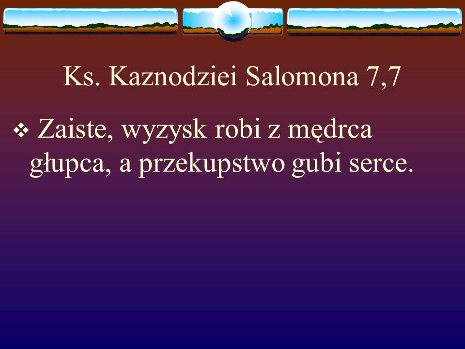 Ks. Kaznodziei Salomona 7,7  Zaiste, wyzysk robi z mędrca głupca, a przekupstwo gubi serce.