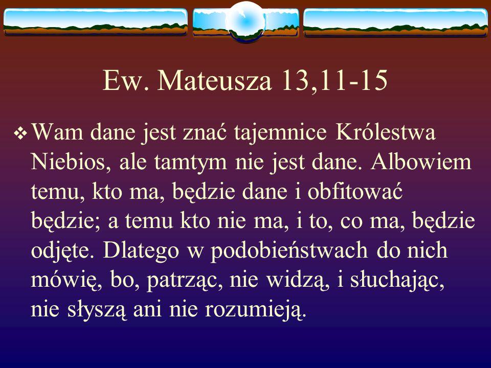 Ew. Mateusza 13,11-15  Wam dane jest znać tajemnice Królestwa Niebios, ale tamtym nie jest dane.