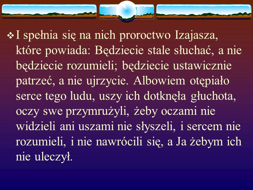  I spełnia się na nich proroctwo Izajasza, które powiada: Będziecie stale słuchać, a nie będziecie rozumieli; będziecie ustawicznie patrzeć, a nie ujrzycie.