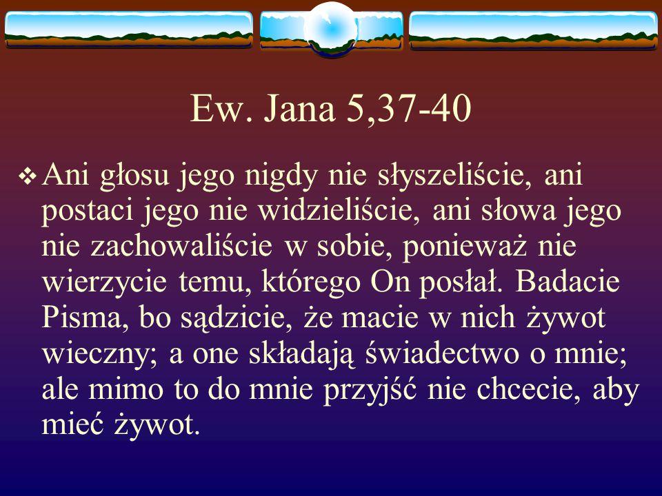 Ew. Jana 5,37-40  Ani głosu jego nigdy nie słyszeliście, ani postaci jego nie widzieliście, ani słowa jego nie zachowaliście w sobie, ponieważ nie wi