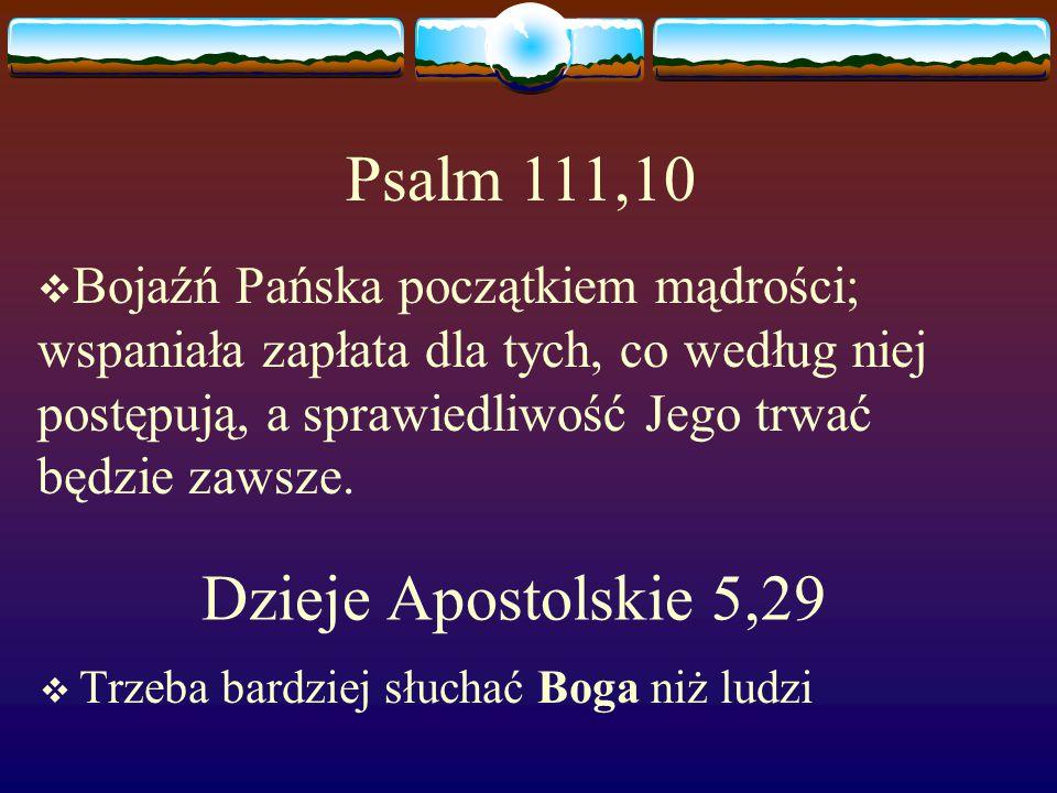 Dzieje Apostolskie 5,29  Trzeba bardziej słuchać Boga niż ludzi Psalm 111,10  Bojaźń Pańska początkiem mądrości; wspaniała zapłata dla tych, co według niej postępują, a sprawiedliwość Jego trwać będzie zawsze.