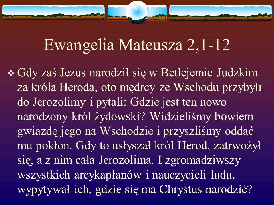 Ewangelia Mateusza 2,1-12  Gdy zaś Jezus narodził się w Betlejemie Judzkim za króla Heroda, oto mędrcy ze Wschodu przybyli do Jerozolimy i pytali: Gdzie jest ten nowo narodzony król żydowski.