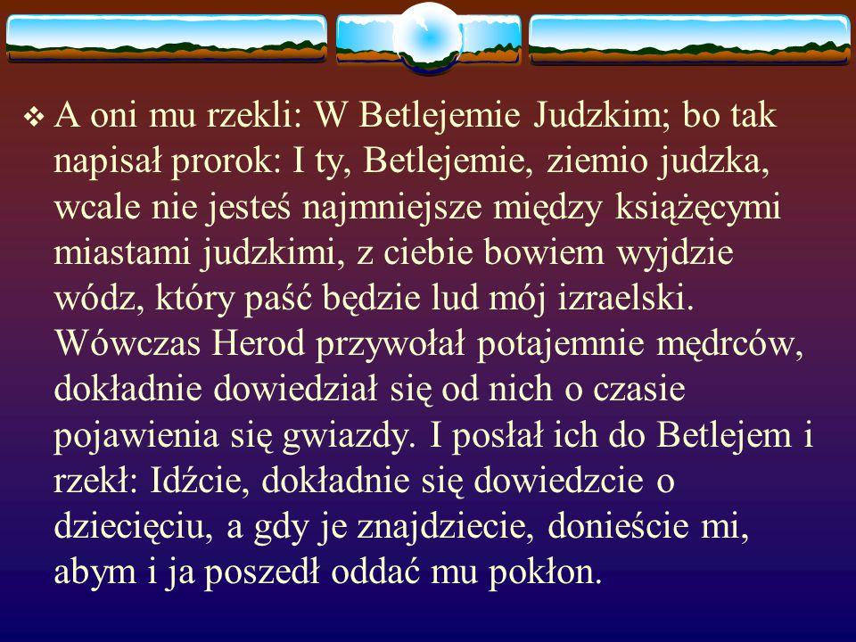  A oni mu rzekli: W Betlejemie Judzkim; bo tak napisał prorok: I ty, Betlejemie, ziemio judzka, wcale nie jesteś najmniejsze między książęcymi miastami judzkimi, z ciebie bowiem wyjdzie wódz, który paść będzie lud mój izraelski.