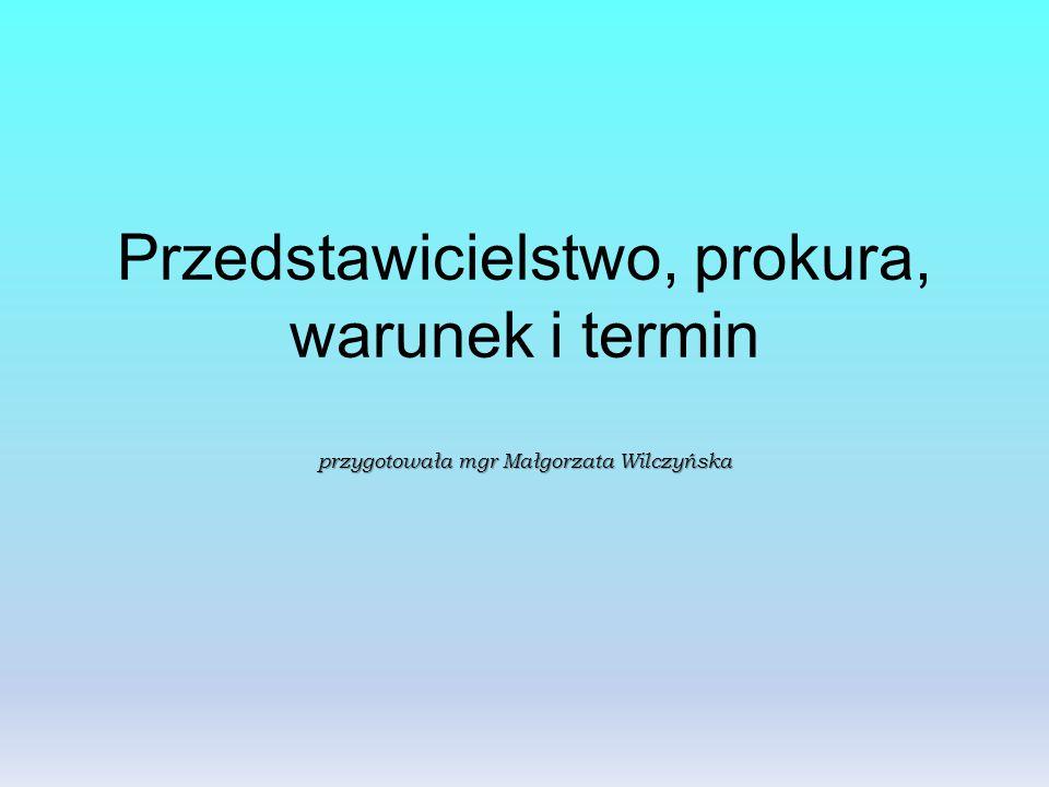 przygotowała mgr Małgorzata Wilczyńska Przedstawicielstwo, prokura, warunek i termin przygotowała mgr Małgorzata Wilczyńska
