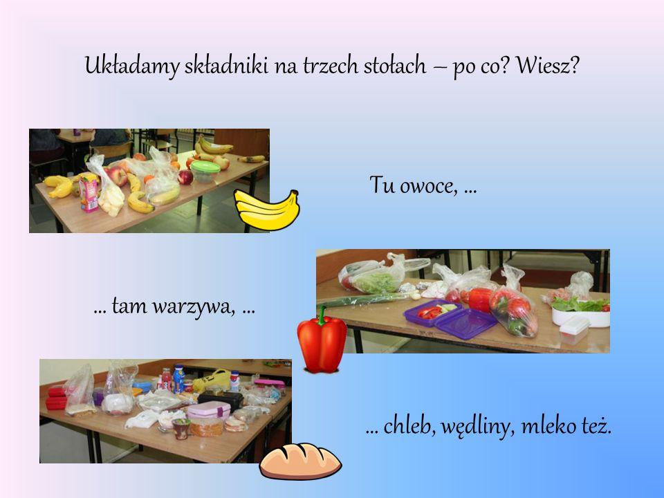 Układamy składniki na trzech stołach – po co? Wiesz? Tu owoce, … … tam warzywa, … … chleb, wędliny, mleko też.