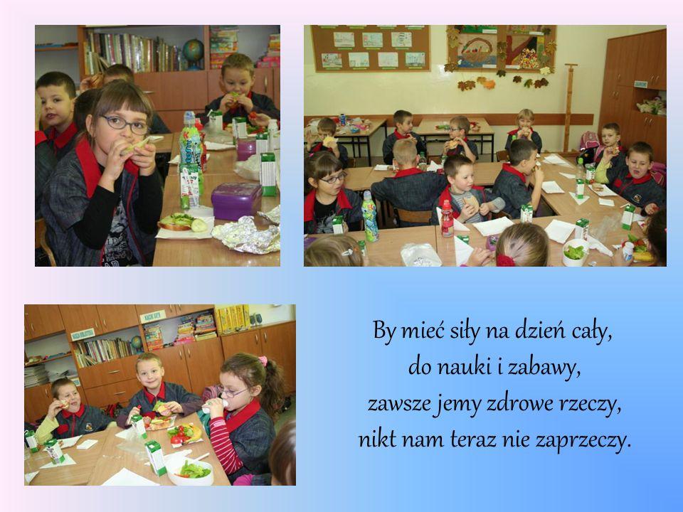 By mieć siły na dzień cały, do nauki i zabawy, zawsze jemy zdrowe rzeczy, nikt nam teraz nie zaprzeczy.