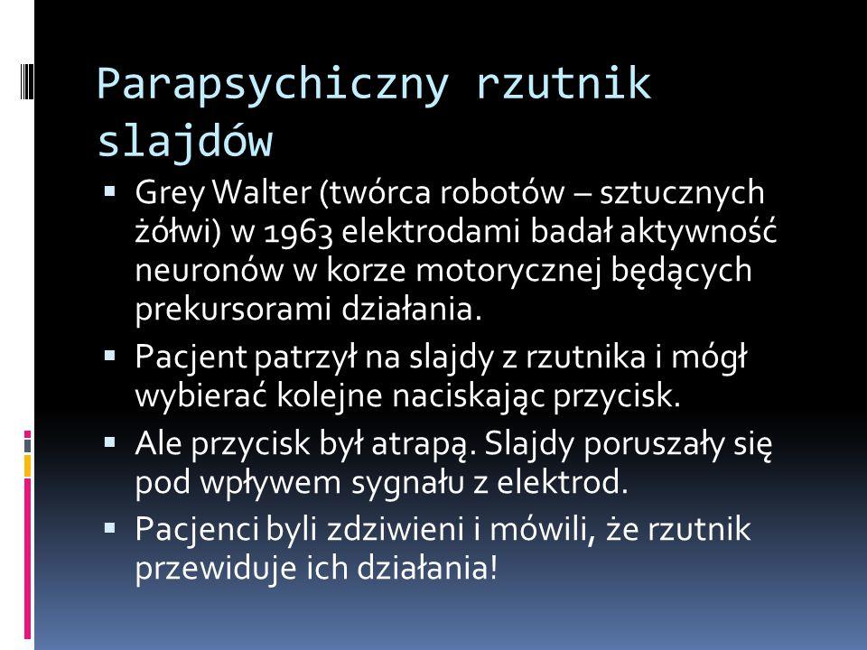 Parapsychiczny rzutnik slajdów  Grey Walter (twórca robotów – sztucznych żółwi) w 1963 elektrodami badał aktywność neuronów w korze motorycznej będących prekursorami działania.