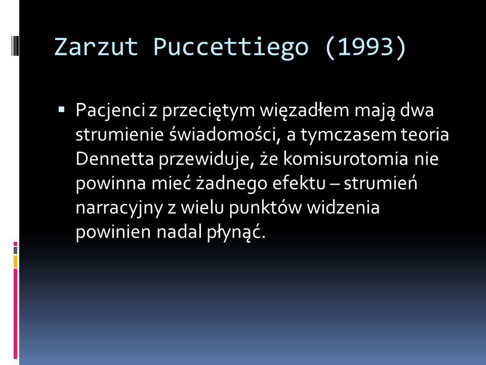 Zarzut Puccettiego (1993)  Pacjenci z przeciętym więzadłem mają dwa strumienie świadomości, a tymczasem teoria Dennetta przewiduje, że komisurotomia nie powinna mieć żadnego efektu – strumień narracyjny z wielu punktów widzenia powinien nadal płynąć.