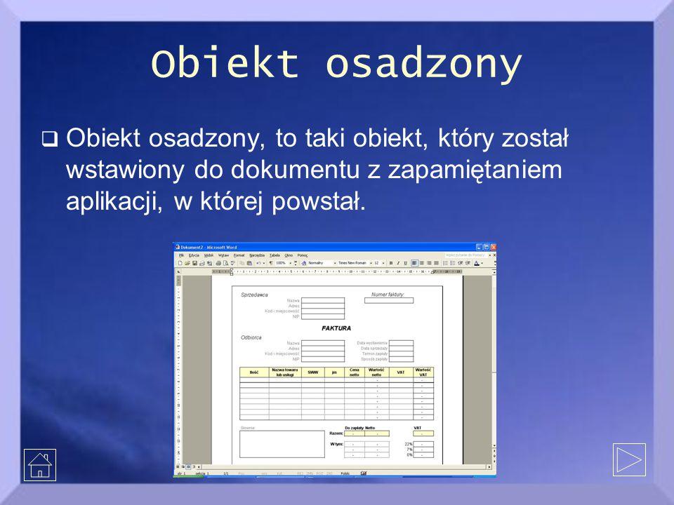 Obiekt osadzony  Obiekt osadzony, to taki obiekt, który został wstawiony do dokumentu z zapamiętaniem aplikacji, w której powstał.