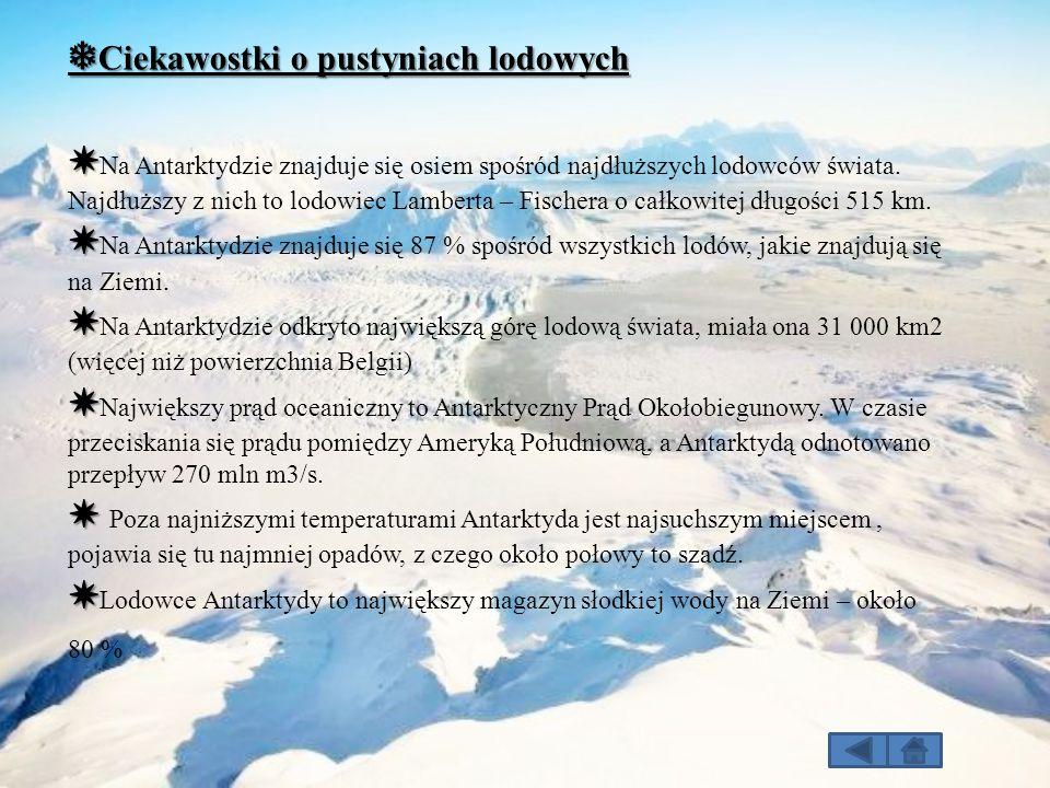 ❅ Ciekawostki o pustyniach lodowych ✸ ✸ Na Antarktydzie znajduje się osiem spośród najdłuższych lodowców świata. Najdłuższy z nich to lodowiec Lambert