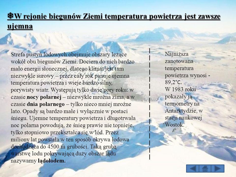 ❅ W rejonie biegunów Ziemi temperatura powietrza jest zawsze ujemna Strefa pustyń lodowych obejmuje obszary leżące wokół obu biegunów Ziemi. Dociera d
