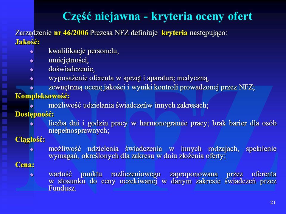 21 Zarządzenie nr 46/2006 Prezesa NFZ definiuje kryteria następująco: Jakość:  kwalifikacje personelu,  umiejętności,  doświadczenie,  wyposażenie oferenta w sprzęt i aparaturę medyczną,  zewnętrzną ocenę jakości i wyniki kontroli prowadzonej przez NFZ; Kompleksowość:  możliwość udzielania świadczeńw innych zakresach; Dostępność:  liczba dni i godzin pracy w harmonogramie pracy; brak barier dla osób niepełnosprawnych; Ciągłość:  możliwość udzielenia świadczenia w innych rodzajach, spełnienie wymagań, określonych dla zakresu w dniu złożenia oferty; Cena:  wartość punktu rozliczeniowego zaproponowana przez oferenta w stosunku do ceny oczekiwanej w danym zakresie świadczeń przez Fundusz.