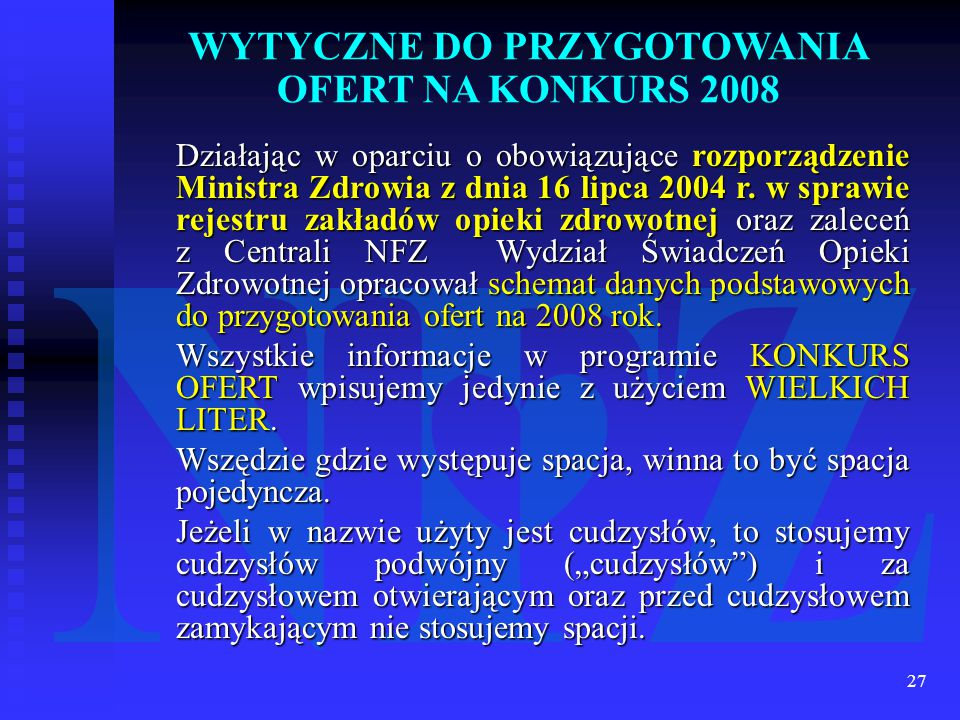 27 WYTYCZNE DO PRZYGOTOWANIA OFERT NA KONKURS 2008 Działając w oparciu o obowiązujące rozporządzenie Ministra Zdrowia z dnia 16 lipca 2004 r.