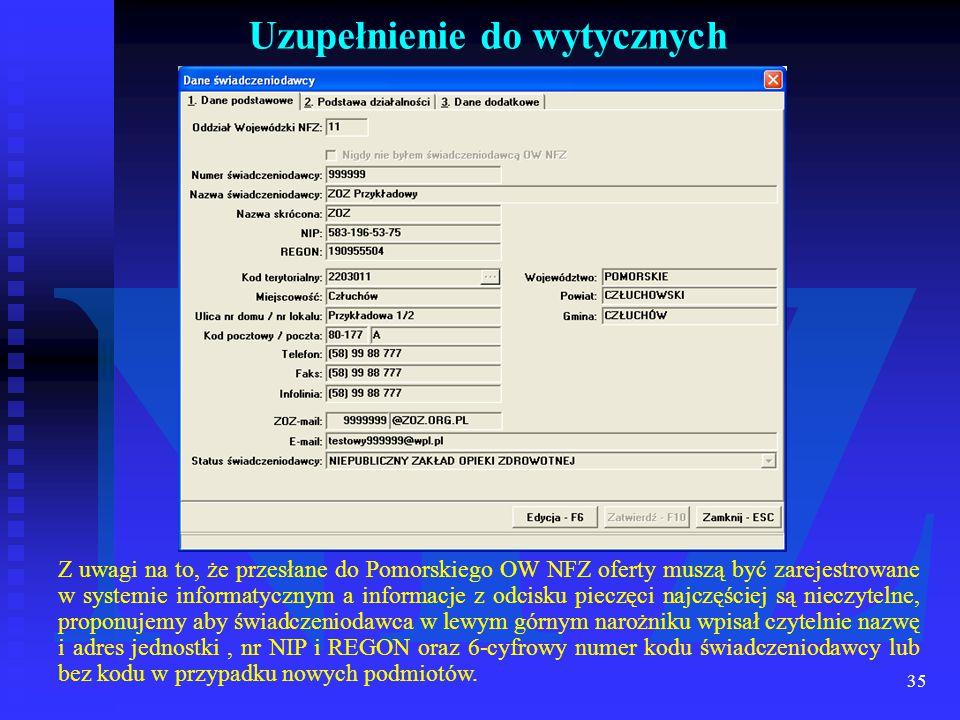 35 Uzupełnienie do wytycznych Z uwagi na to, że przesłane do Pomorskiego OW NFZ oferty muszą być zarejestrowane w systemie informatycznym a informacje z odcisku pieczęci najczęściej są nieczytelne, proponujemy aby świadczeniodawca w lewym górnym narożniku wpisał czytelnie nazwę i adres jednostki, nr NIP i REGON oraz 6-cyfrowy numer kodu świadczeniodawcy lub bez kodu w przypadku nowych podmiotów.