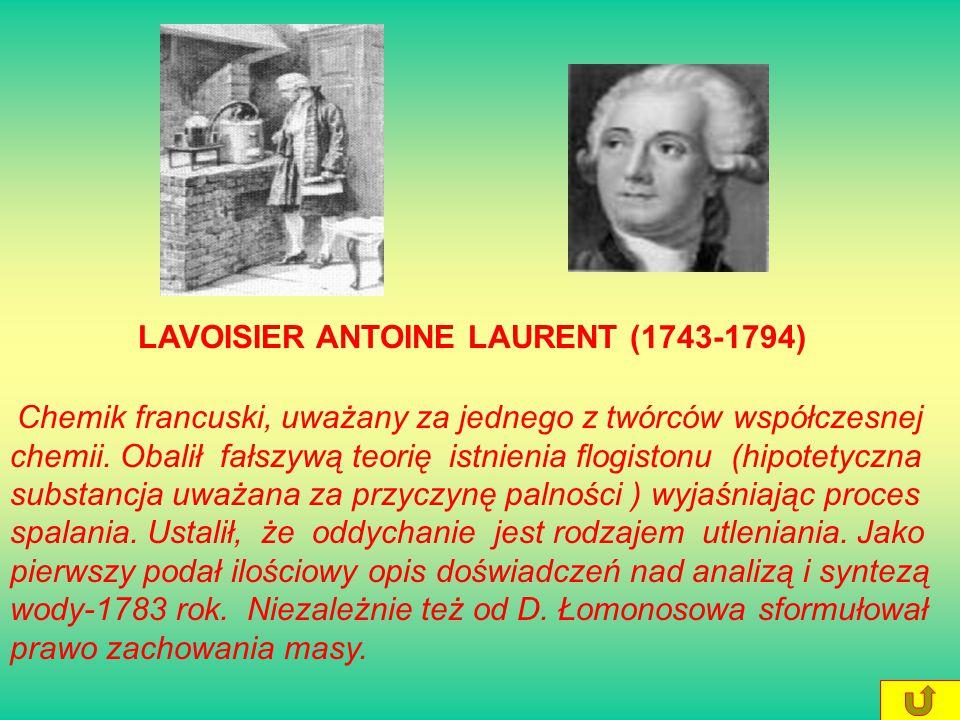 LAVOISIER ANTOINE LAURENT (1743-1794) Chemik francuski, uważany za jednego z twórców współczesnej chemii.