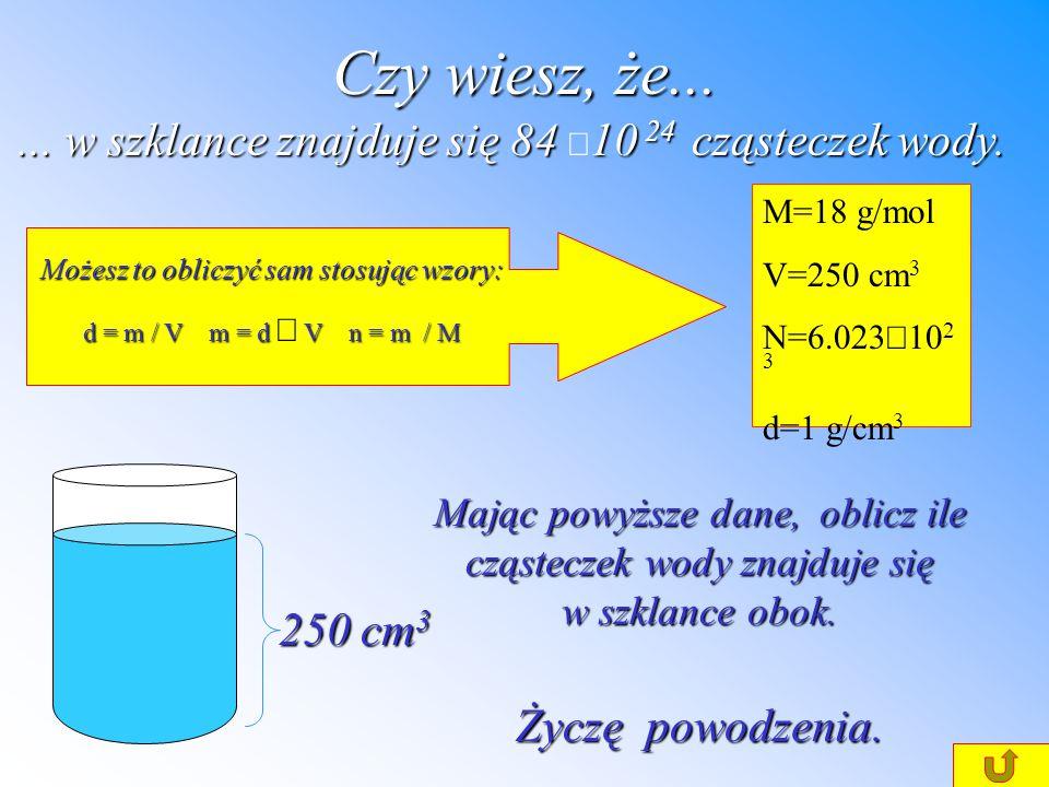 Czy wiesz, że......w szklance znajduje się 84 10 24 cząsteczek wody....