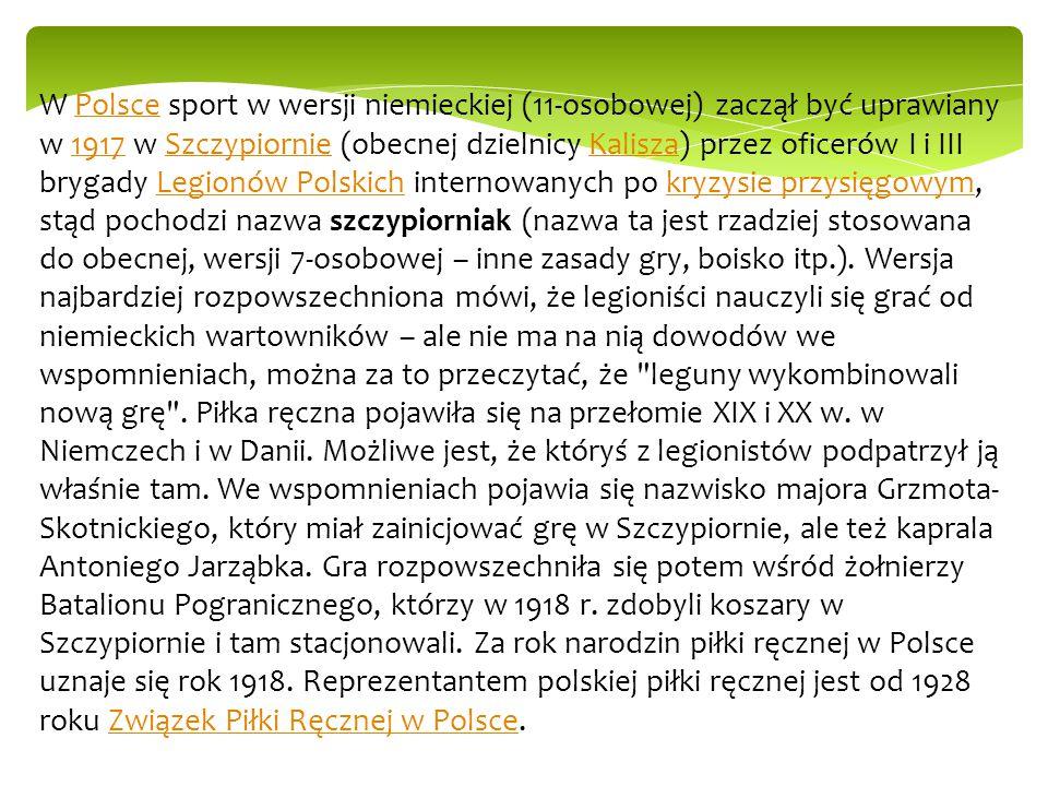W Polsce sport w wersji niemieckiej (11-osobowej) zaczął być uprawiany w 1917 w Szczypiornie (obecnej dzielnicy Kalisza) przez oficerów I i III brygad