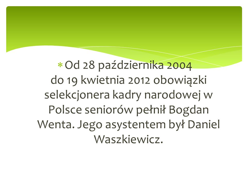  Od 28 października 2004 do 19 kwietnia 2012 obowiązki selekcjonera kadry narodowej w Polsce seniorów pełnił Bogdan Wenta. Jego asystentem był Daniel