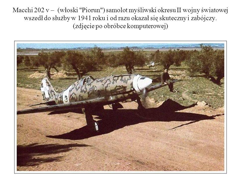 Macchi 202 v – (włoski Piorun ) samolot myśliwski okresu II wojny światowej wszedł do służby w 1941 roku i od razu okazał się skuteczny i zabójczy.