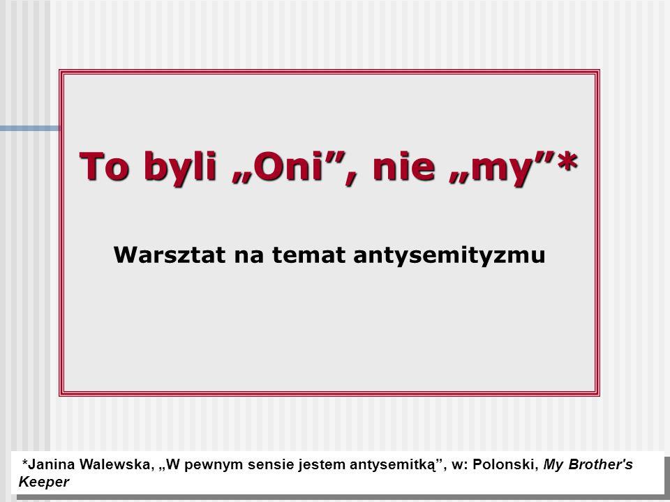 """To byli """"Oni"""", nie """"my""""* Warsztat na temat antysemityzmu *Janina Walewska, """"W pewnym sensie jestem antysemitką"""", w: Polonski, My Brother's Keeper"""