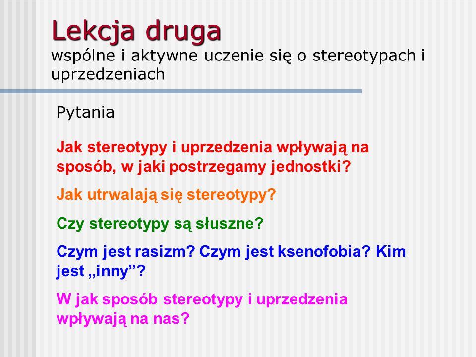 Lekcja druga Lekcja druga wspólne i aktywne uczenie się o stereotypach i uprzedzeniach Pytania Jak stereotypy i uprzedzenia wpływają na sposób, w jaki