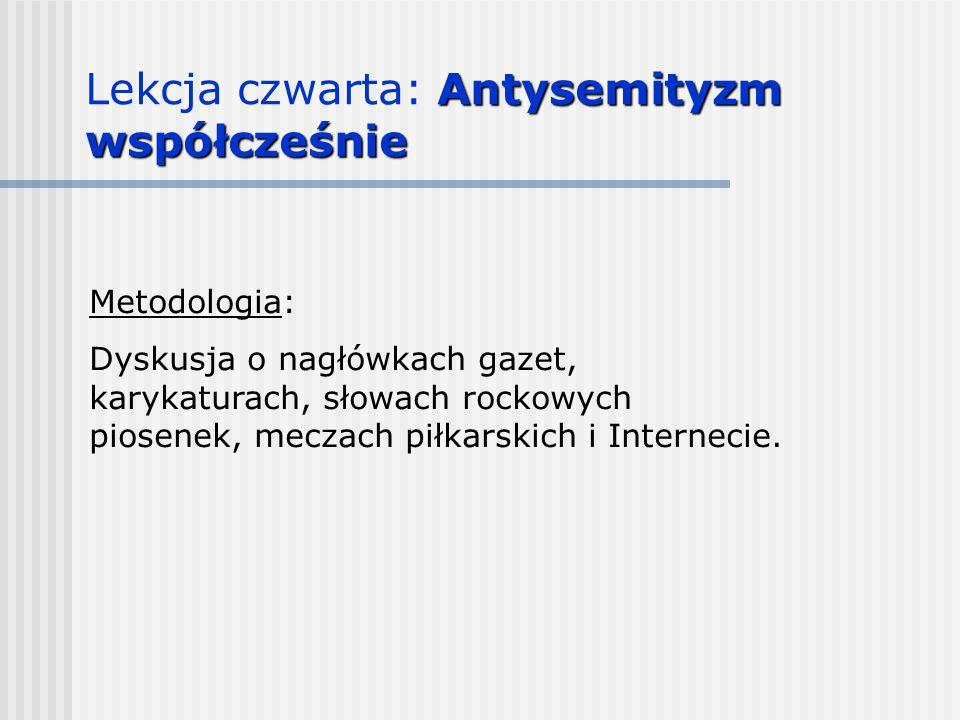 Antysemityzm współcześnie Lekcja czwarta: Antysemityzm współcześnie Metodologia: Dyskusja o nagłówkach gazet, karykaturach, słowach rockowych piosenek