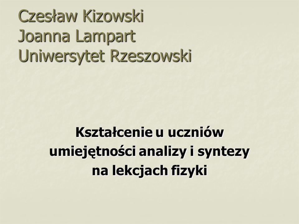 Czesław Kizowski Joanna Lampart Uniwersytet Rzeszowski Kształcenie u uczniów umiejętności analizy i syntezy na lekcjach fizyki