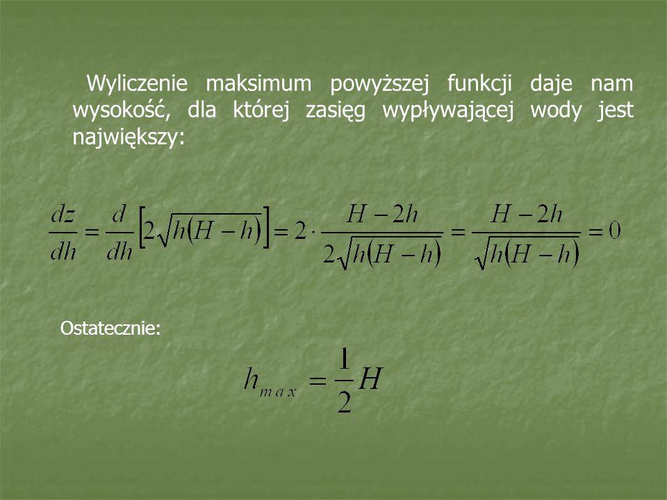 Ostatecznie: Wyliczenie maksimum powyższej funkcji daje nam wysokość, dla której zasięg wypływającej wody jest największy: