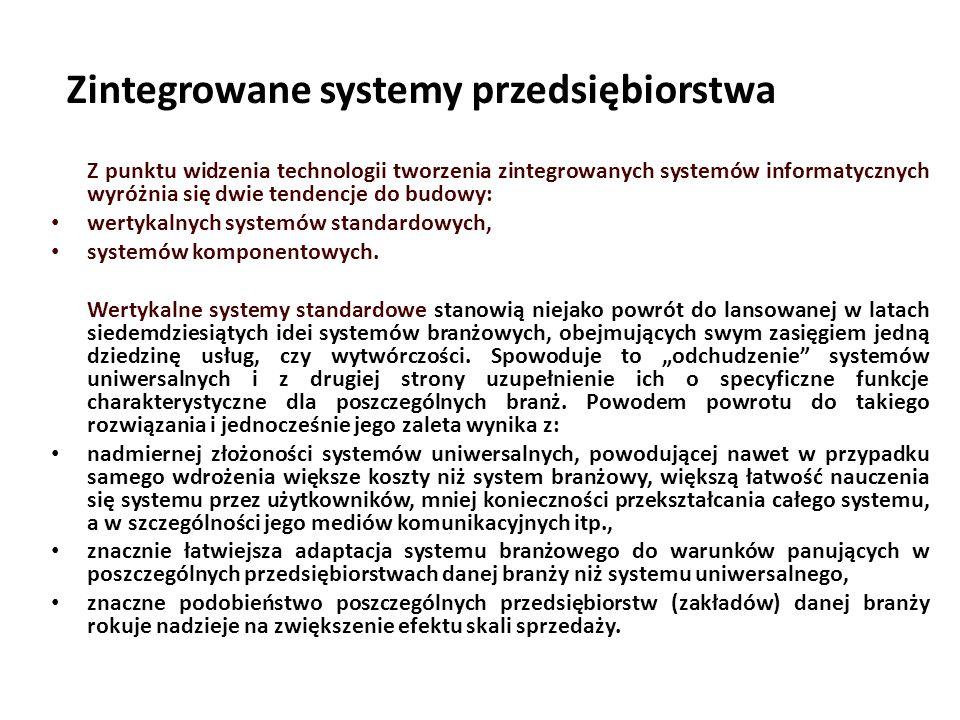 Zintegrowane systemy przedsiębiorstwa Z punktu widzenia technologii tworzenia zintegrowanych systemów informatycznych wyróżnia się dwie tendencje do budowy: wertykalnych systemów standardowych, systemów komponentowych.