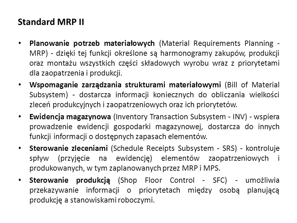 Standard MRP II Planowanie potrzeb materiałowych (Material Requirements Planning - MRP) - dzięki tej funkcji określone są harmonogramy zakupów, produkcji oraz montażu wszystkich części składowych wyrobu wraz z priorytetami dla zaopatrzenia i produkcji.